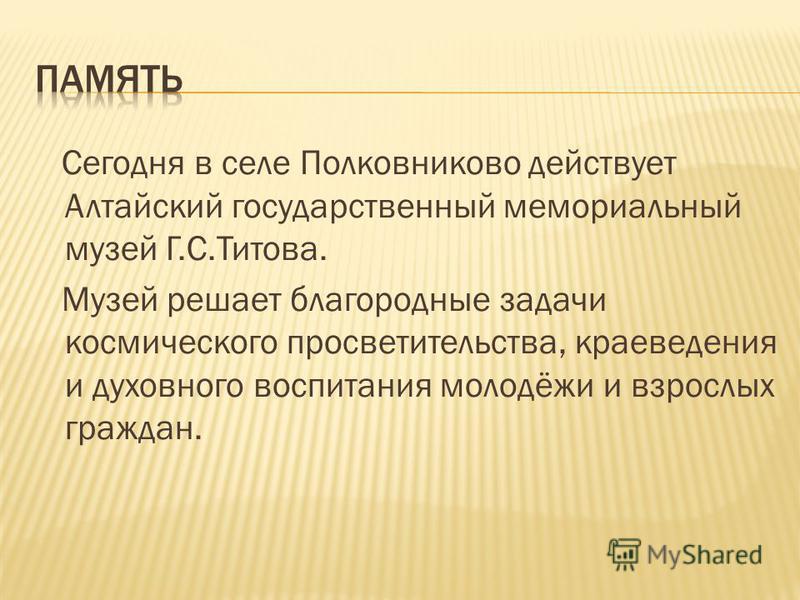 Сегодня в селе Полковниково действует Алтайский государственный мемориальный музей Г.С.Титова. Музей решает благородные задачи космического просветительства, краеведения и духовного воспитания молодёжи и взрослых граждан.