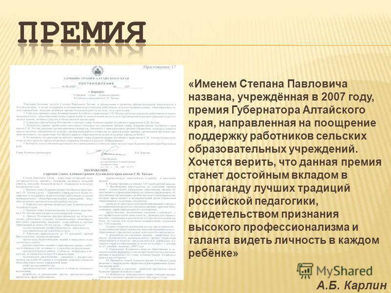 «Именем Степана Павловича названа, учреждённая в 2007 году, премия Губернатора Алтайского края, направленная на поощрение поддержку работников сельских образовательных учреждений. Хочется верить, что данная премия станет достойным вкладом в пропаганд