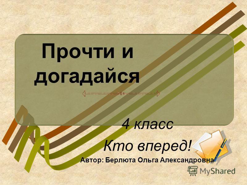 Прочти и догадайся 4 класс Кто вперед! Автор: Берлюта Ольга Александровна