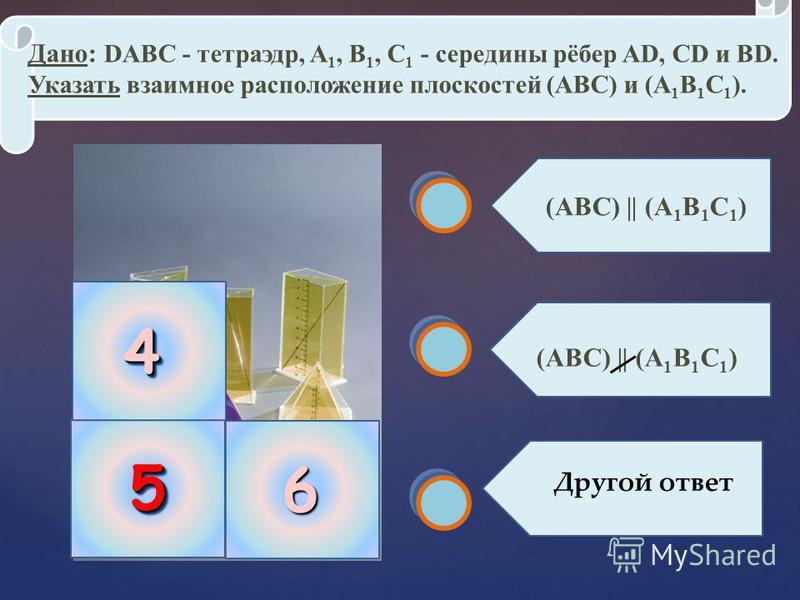 55 Дано: DАВС - тетраэдр, A 1, B 1, C 1 - середины рёбер АD, СD и ВD. Указать взаимное расположение плоскостей (АВС) и (A 1 B 1 C 1 ). (АВС) || (A 1 B 1 C 1 ) Другой ответ