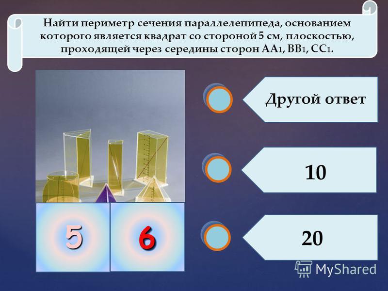 66 Найти периметр сечения параллелепипеда, основанием которого является квадрат со стороной 5 см, плоскостью, проходящей через середины сторон АА 1, ВВ 1, СС 1. 20 10 Другой ответ