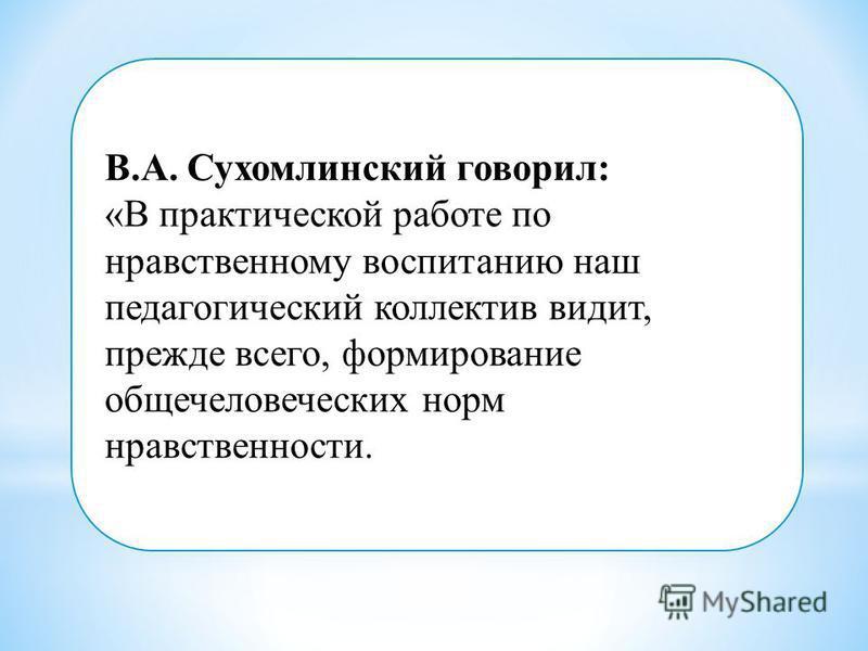 В.А. Сухомлинский говорил: «В практической работе по нравственному воспитанию наш педагогический коллектив видит, прежде всего, формирование общечеловеческих норм нравственности.