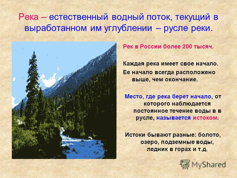 Река – естественный водный поток, текущий в выработанном им углублении – русле реки. Рек в России более 200 тысяч. Каждая река имеет свое начало. Ее начало всегда расположено выше, чем окончание. Место, где река берет начало, от которого наблюдается
