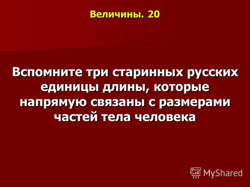 Величины. 20 Вспомните три старинных русских единицы длины, которые напрямую связаны с размерами частей тела человека