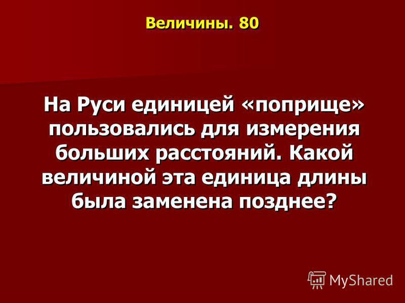 Величины. 80 На Руси единицей «поприще» пользовались для измерения больших расстояний. Какой величиной эта единица длины была заменена позднее?