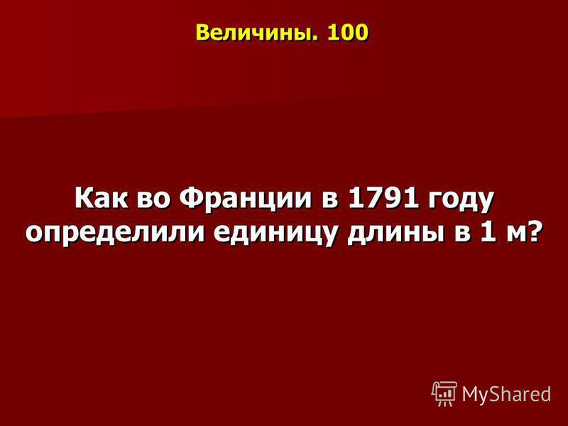 Величины. 100 Как во Франции в 1791 году определили единицу длины в 1 м?