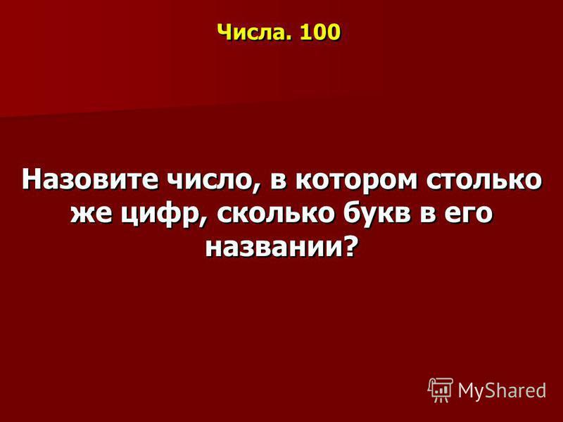 Числа. 100 Назовите число, в котором столько же цифр, сколько букв в его названии?