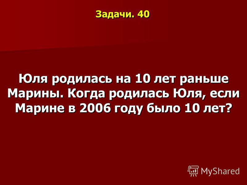 Задачи. 40 Юля родилась на 10 лет раньше Марины. Когда родилась Юля, если Марине в 2006 году было 10 лет?