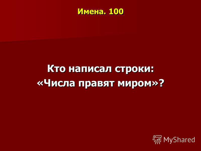 Имена. 100 Кто написал строки: «Числа правят миром»?