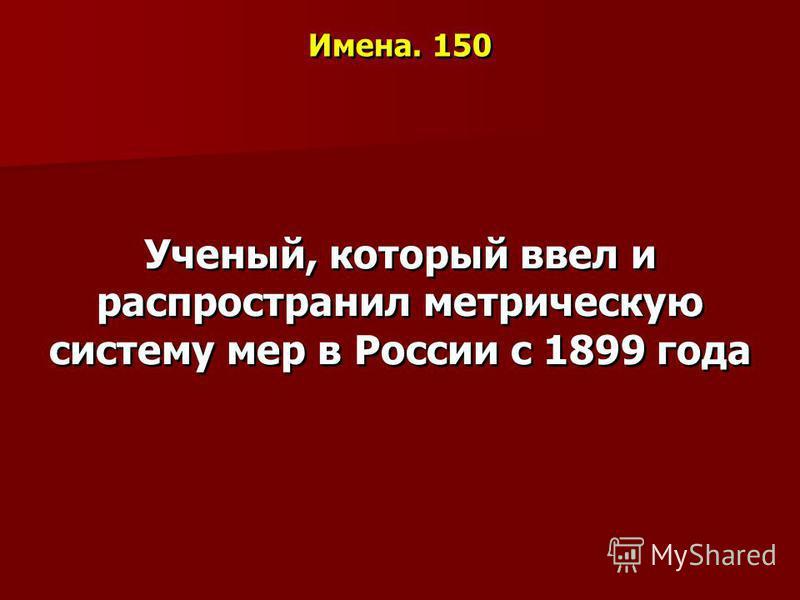Имена. 150 Ученый, который ввел и распространил метрическую систему мер в России с 1899 года