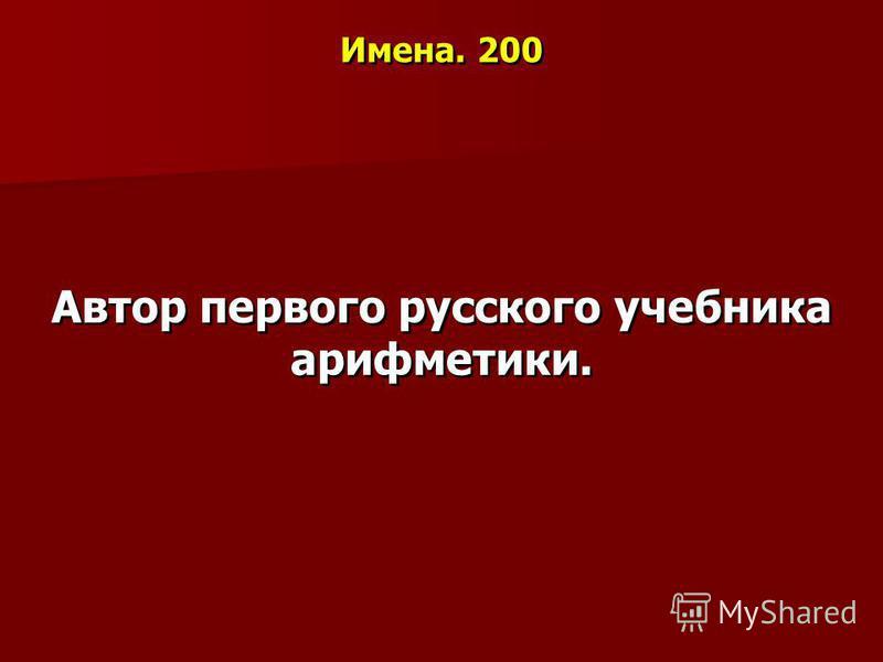 Имена. 200 Автор первого русского учебника арифметики.