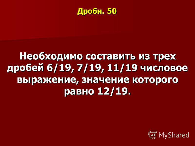 Дроби. 50 Необходимо составить из трех дробей 6/19, 7/19, 11/19 числовое выражение, значение которого равно 12/19.