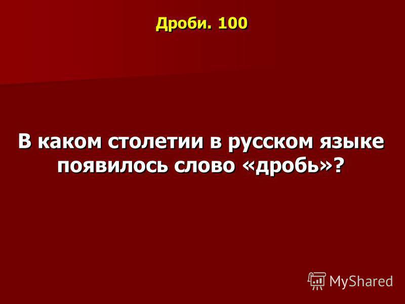 Дроби. 100 В каком столетии в русском языке появилось слово «дробь»?