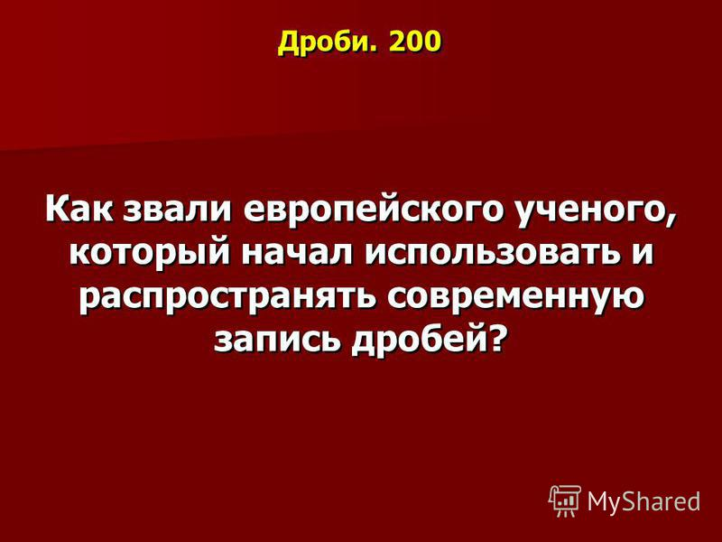 Дроби. 200 Как звали европейского ученого, который начал использовать и распространять современную запись дробей?