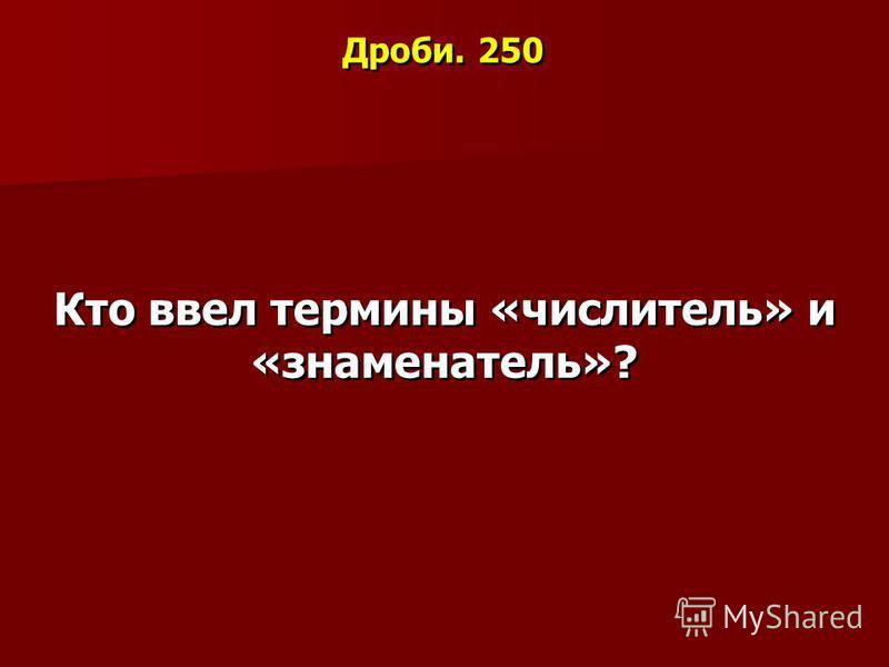 Дроби. 250 Кто ввел термины «числитель» и «знаменатель»?