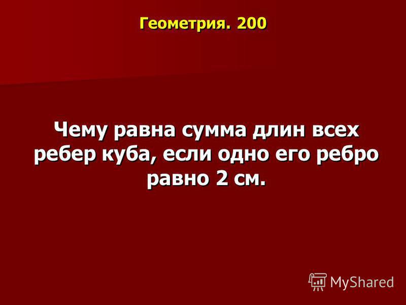 Геометрия. 200 Чему равна сумма длин всех ребер куба, если одно его ребро равно 2 см.