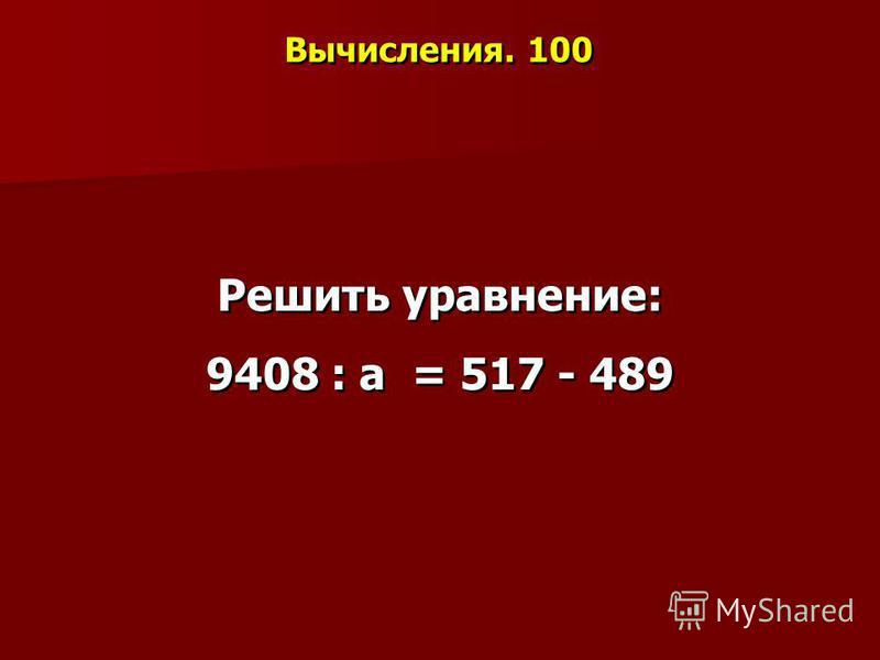Вычисления. 100 Решить уравнение: 9408 : а = 517 - 489