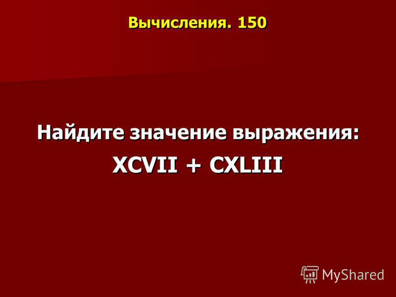 Вычисления. 150 Найдите значение выражения: ХСVII + СХLIII