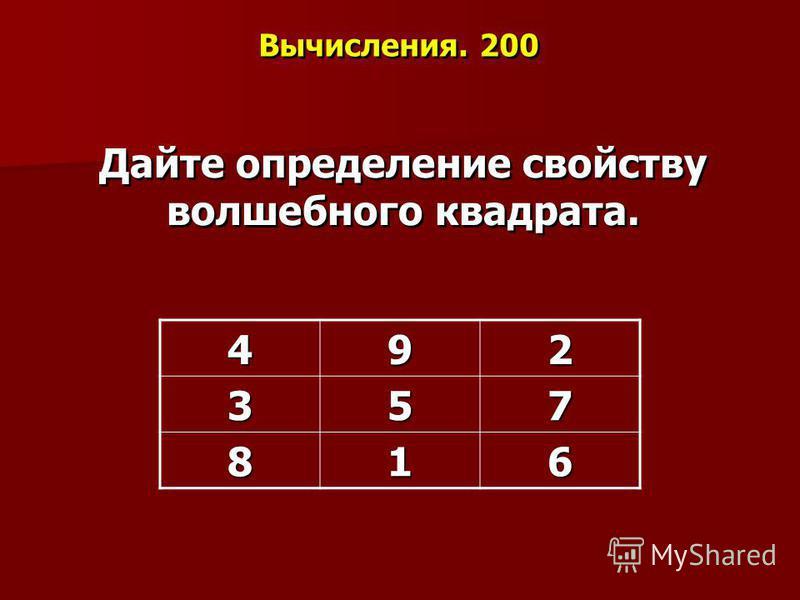 Вычисления. 200 Дайте определение свойству волшебного квадрата. 492357 816