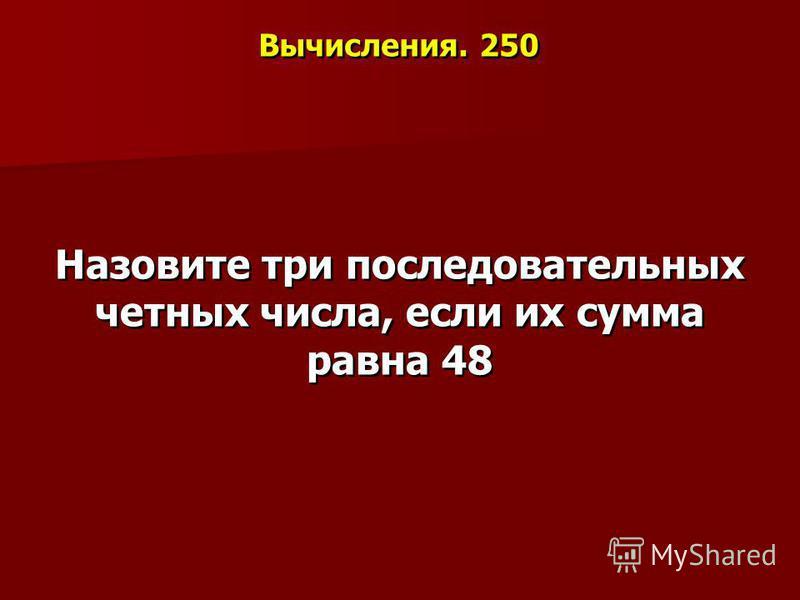 Вычисления. 250 Назовите три последовательных четных числа, если их сумма равна 48