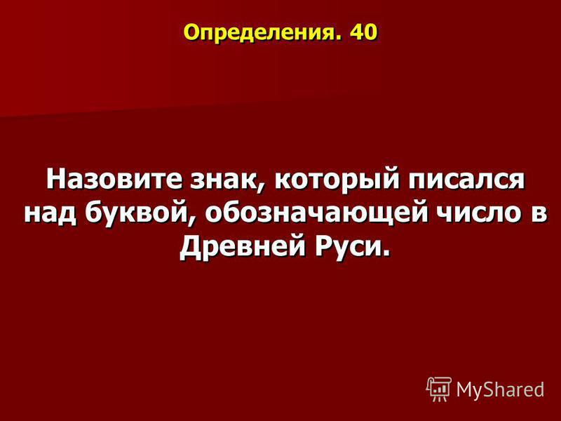 Определения. 40 Назовите знак, который писался над буквой, обозначающей число в Древней Руси.