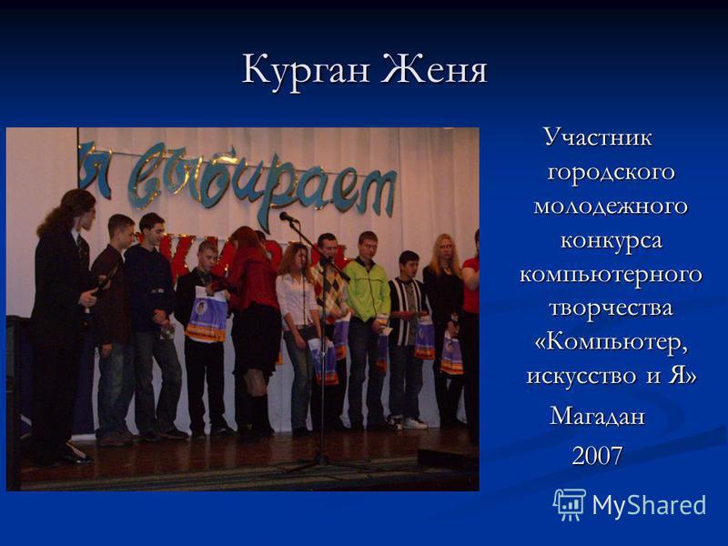 Курган Женя Участник городского молодежного конкурса компьютерного творчества «Компьютер, искусство и Я» Магадан 2007