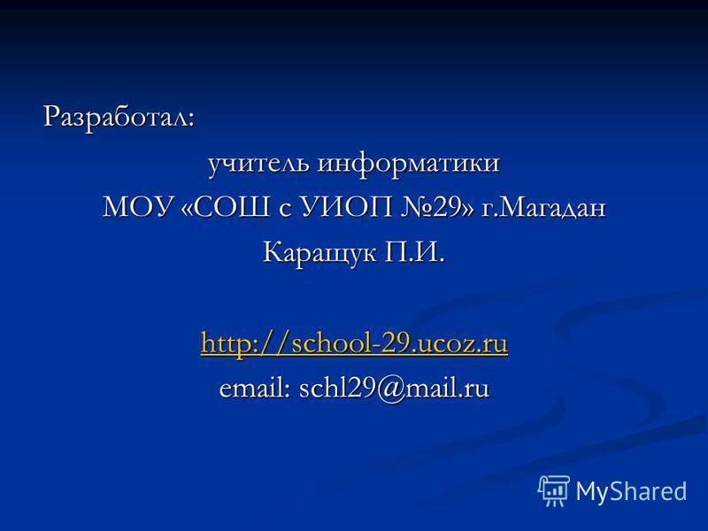 Разработал: учитель информатики МОУ «СОШ с УИОП 29» г.Магадан Каращук П.И. http://school-29.ucoz.ru email: schl29@mail.ru