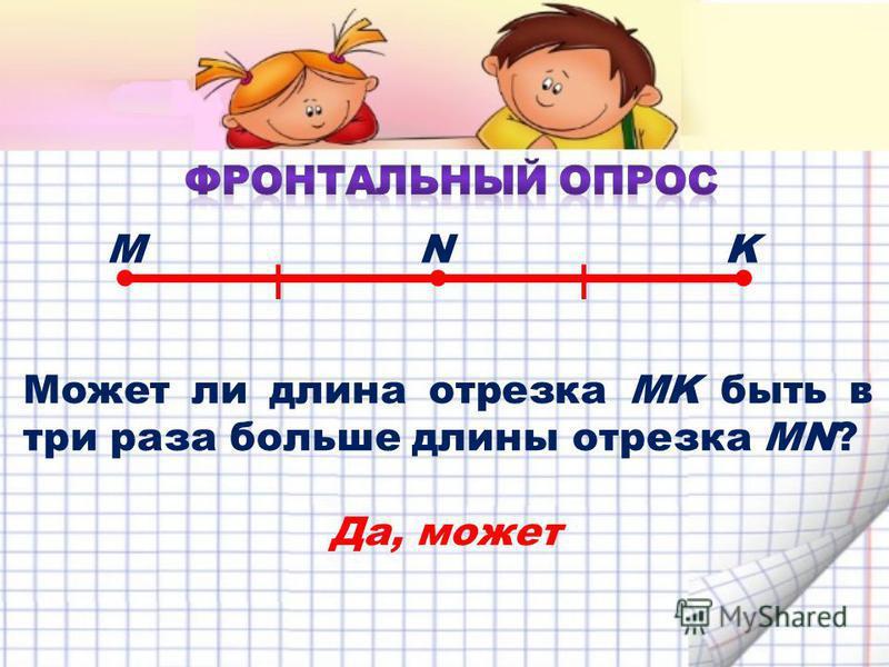 Может ли длина отрезка MK быть в три раза больше длины отрезка MN? MNK Да, может
