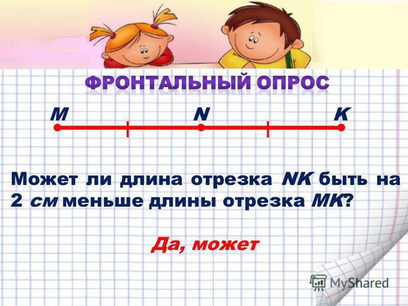 Может ли длина отрезка NK быть на 2 см меньше длины отрезка MK? MNK Да, может