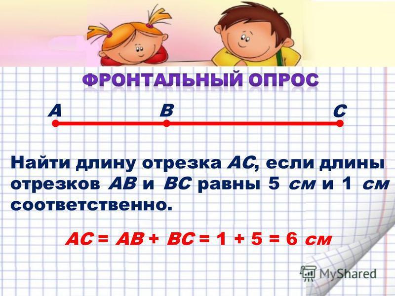 Найти длину отрезка АС, если длины отрезков АВ и ВС равны 5 см и 1 см соответственно. АВ С АС = АВ + ВС = 1 + 5 = 6 см