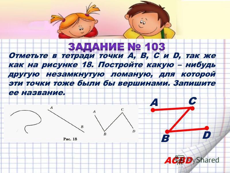Отметьте в тетради точки A, B, C и D, так же как на рисунке 18. Постройте какую – нибудь другую незамкнутую ломаную, для которой эти точки тоже были бы вершинами. Запишите ее название. ACBD А С В D