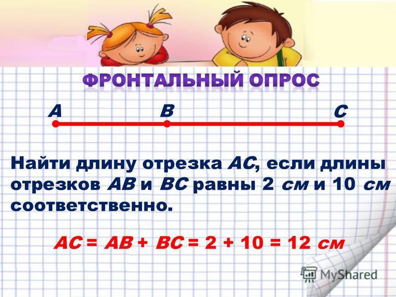 Найти длину отрезка АС, если длины отрезков АВ и ВС равны 2 см и 10 см соответственно. АВ С АС = АВ + ВС = 2 + 10 = 12 см