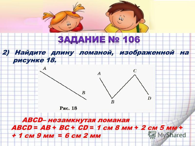 2) Найдите длину ломаной, изображенной на рисунке 18. ABCD– незамкнутая ломаная ABCD = AB + BC + CD = 1 см 8 мм + 2 см 5 мм + + 1 см 9 мм = 6 см 2 мм