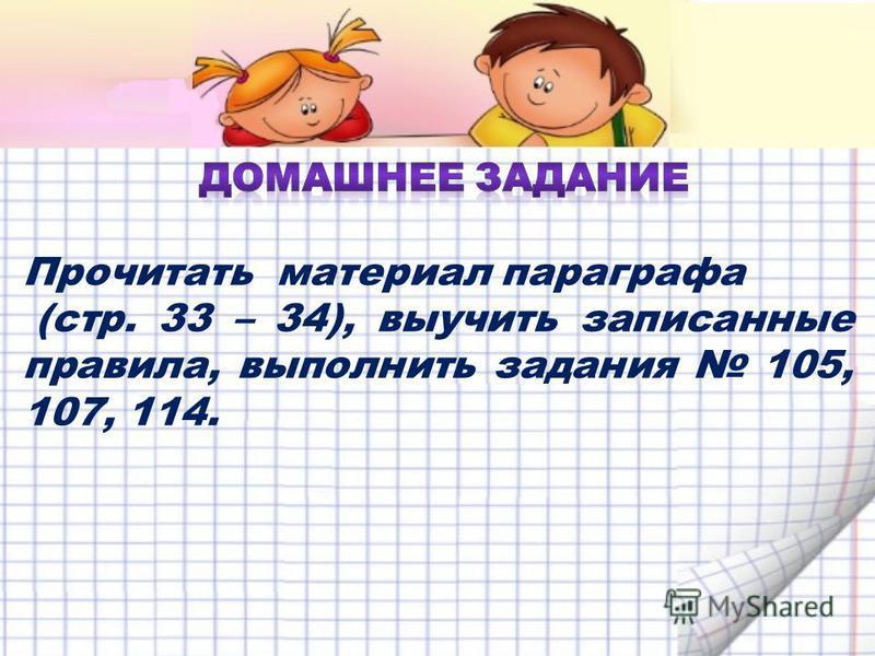 Прочитать материал параграфа (стр. 33 – 34), выучить записанные правила, выполнить задания 105, 107, 114.
