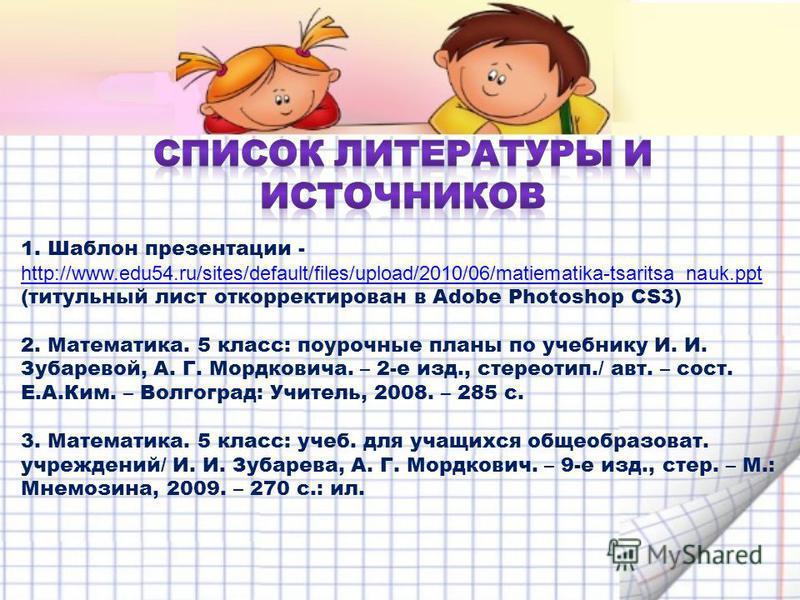 1. Шаблон презентации - http://www.edu54.ru/sites/default/files/upload/2010/06/matiematika-tsaritsa_nauk.ppt http://www.edu54.ru/sites/default/files/upload/2010/06/matiematika-tsaritsa_nauk.ppt (титульный лист откорректирован в Adobe Photoshop CS3) 2