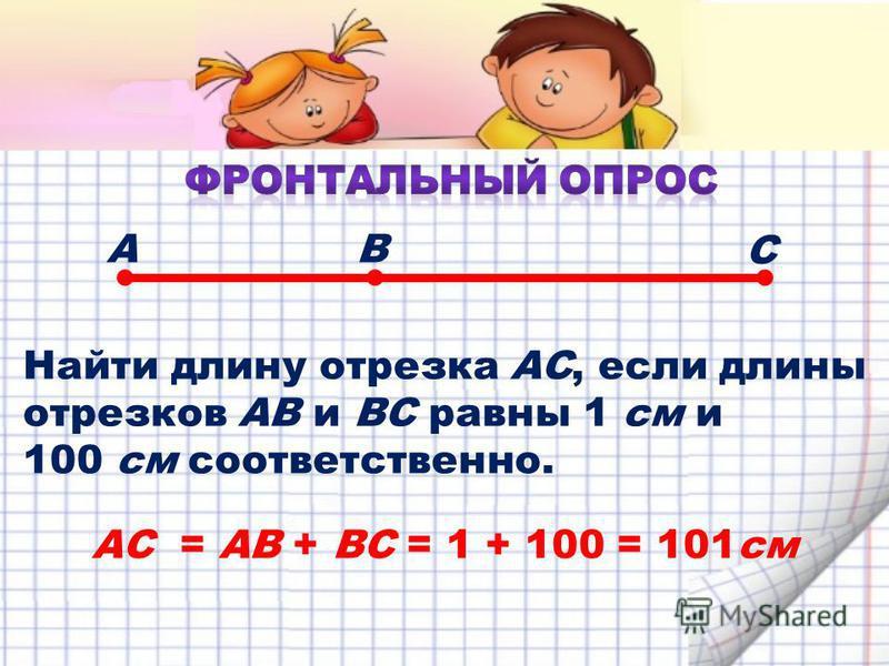 Найти длину отрезка АС, если длины отрезков АВ и ВС равны 1 см и 100 см соответственно. АВ С АС = АВ + ВС = 1 + 100 = 101 см