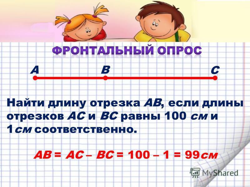Найти длину отрезка АВ, если длины отрезков АС и ВС равны 100 см и 1 см соответственно. АВ С АВ = АС – ВС = 100 – 1 = 99 см