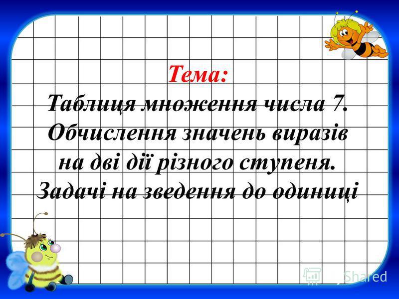 Тема: Таблиця множення числа 7. Обчислення значень виразів на дві дії різного ступеня. Задачі на зведення до одиниці