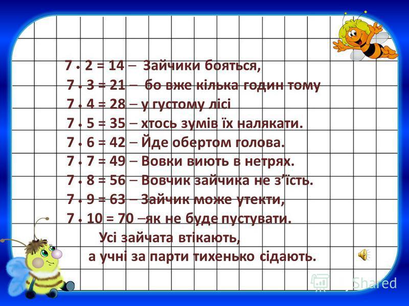 7 2 = 14 – Зайчики бояться, 7 3 = 21 – бо вже кілька годин тому 7 4 = 28 – у густому лісі 7 5 = 35 – хтось зумів їх налякати. 7 6 = 42 – Йде обертом голова. 7 7 = 49 – Вовки виють в нетрях. 7 8 = 56 – Вовчик зайчика не зїсть. 7 9 = 63 – Зайчик може у