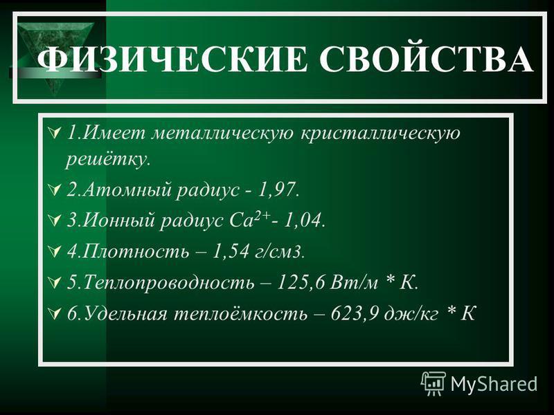 ФИЗИЧЕСКИЕ СВОЙСТВА 1. Имеет металлическую кристаллическую решётку. 2. Атомный радиус - 1,97. 3. Ионный радиус Са 2+ - 1,04. 4. Плотность – 1,54 г/см 3. 5. Теплопроводность – 125,6 Вт/м * К. 6. Удельная теплоёмкость – 623,9 дж/кг * К