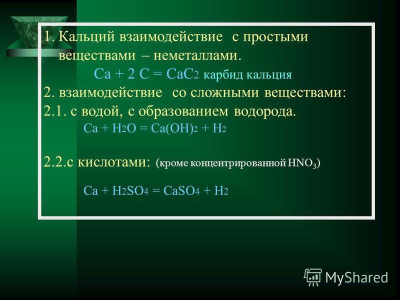 1. Кальций взаимодействие с простыми веществами – неметаллами. Ca + 2 C = CaC 2 карбид кальция 2. взаимодействие со сложными веществами: 2.1. с водой, с образованием водорода. Ca + H 2 O = Ca(OH) 2 + H 2 2.2. с кислотами: (кроме концентрированной HNO