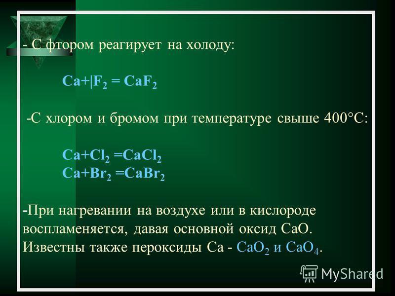 - С фтором реагирует на холоду: Са+|F 2 = CaF 2 -C хлором и бромом при температуре свыше 400°C: Са+Сl 2 =CaCl 2 Са+Br 2 =CaBr 2 -При нагревании на воздухе или в кислороде воспламеняется, давая основной оксид CaO. Известны также пероксиды Ca - CaO 2 и