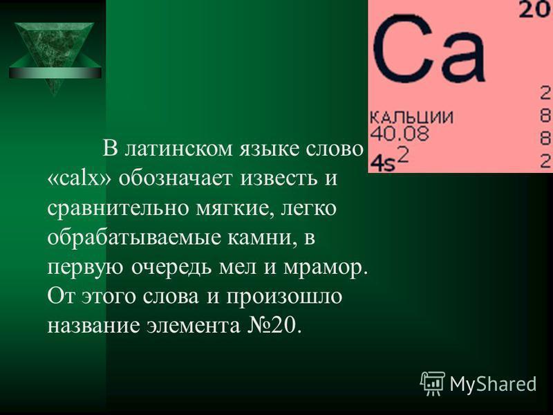 В латинском языке слово «calx» обозначает известь и сравнительно мягкие, легко обрабатываемые камни, в первую очередь мел и мрамор. От этого слова и произошло название элемента 20.