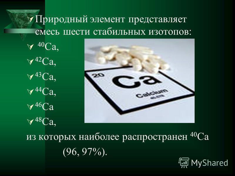 Природный элемент представляет смесь шести стабильных изотопов: 40 Ca, 42 Ca, 43 Ca, 44 Ca, 46 Ca 48 Ca, из которых наиболее распространен 40 Ca (96, 97%).