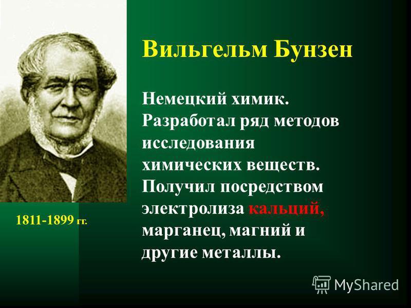 Вильгельм Бунзен Немецкий химик. Разработал ряд методов исследования химических веществ. Получил посредством электролиза кальций, марганец, магний и другие металлы. 1811-1899 гг.
