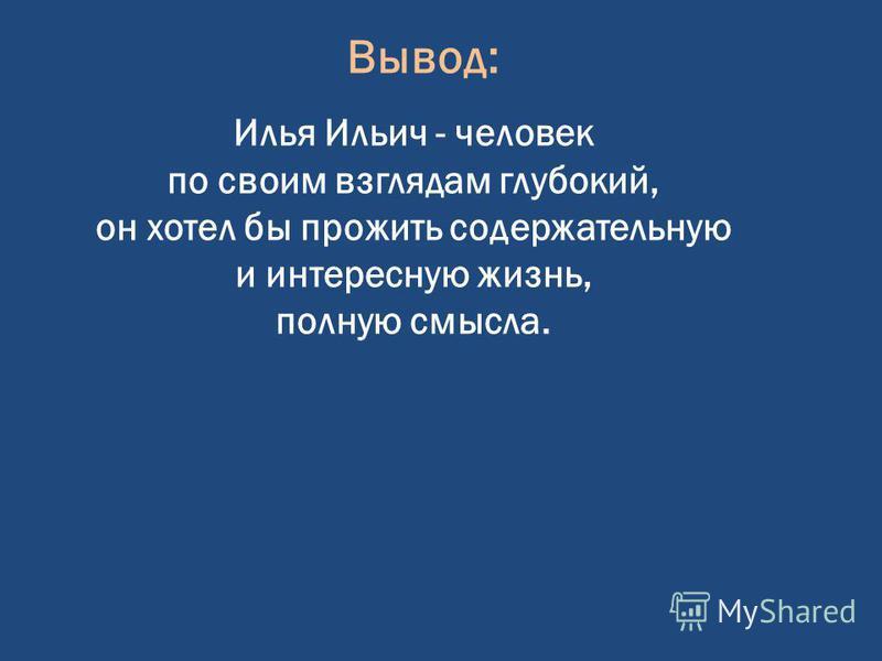 Вывод: Илья Ильич - человек по своим взглядам глубокий, он хотел бы прожить содержательную и интересную жизнь, полную смысла.