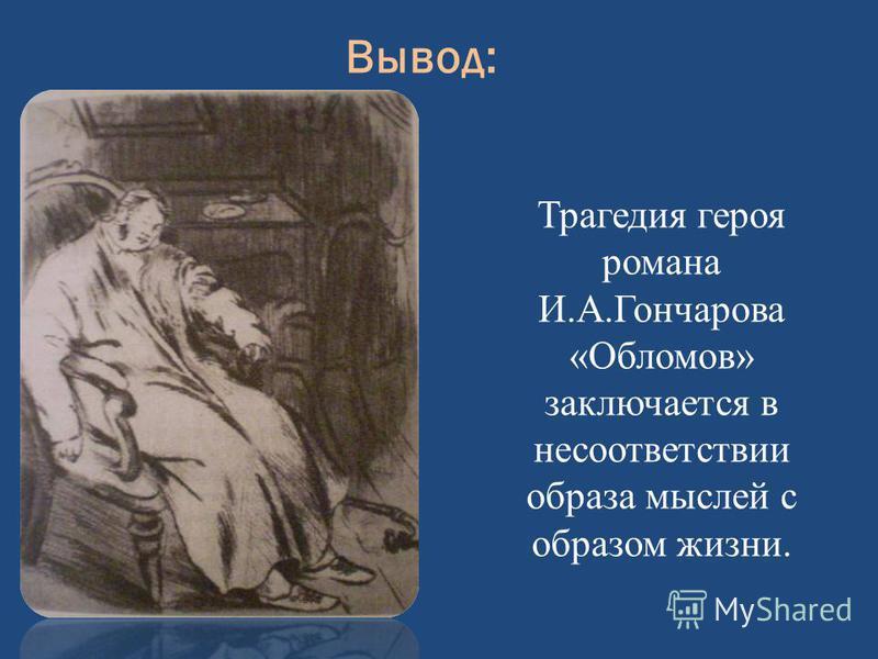 Вывод: Трагедия героя романа И.А.Гончарова «Обломов» заключается в несоответствии образа мыслей с образом жизни.