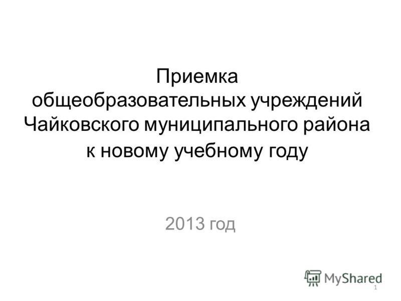 1 Приемка общеобразовательных учреждений Чайковского муниципального района к новому учебному году 2013 год