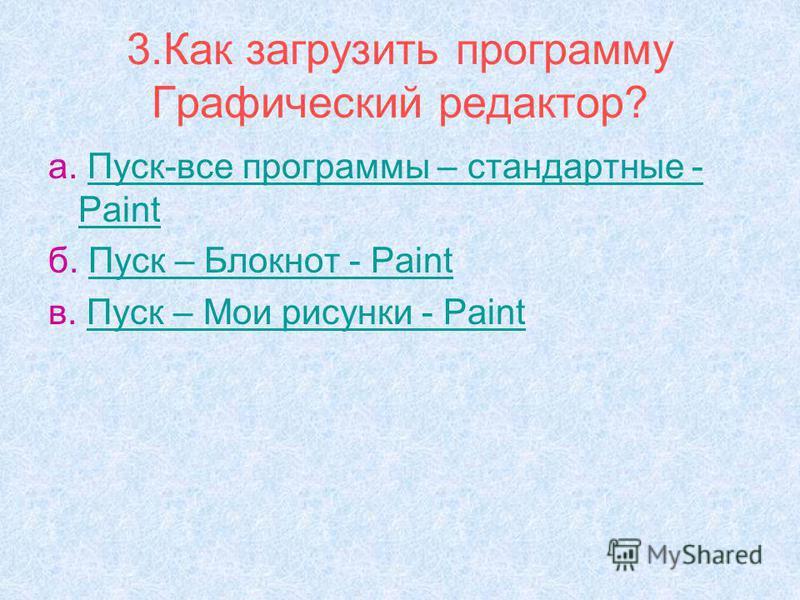3. Как загрузить программу Графический редактор? а. Пуск-все программы – стандартные - Paint Пуск-все программы – стандартные - Paint б. Пуск – Блокнот - Paint Пуск – Блокнот - Paint в. Пуск – Мои рисунки - Paint Пуск – Мои рисунки - Paint