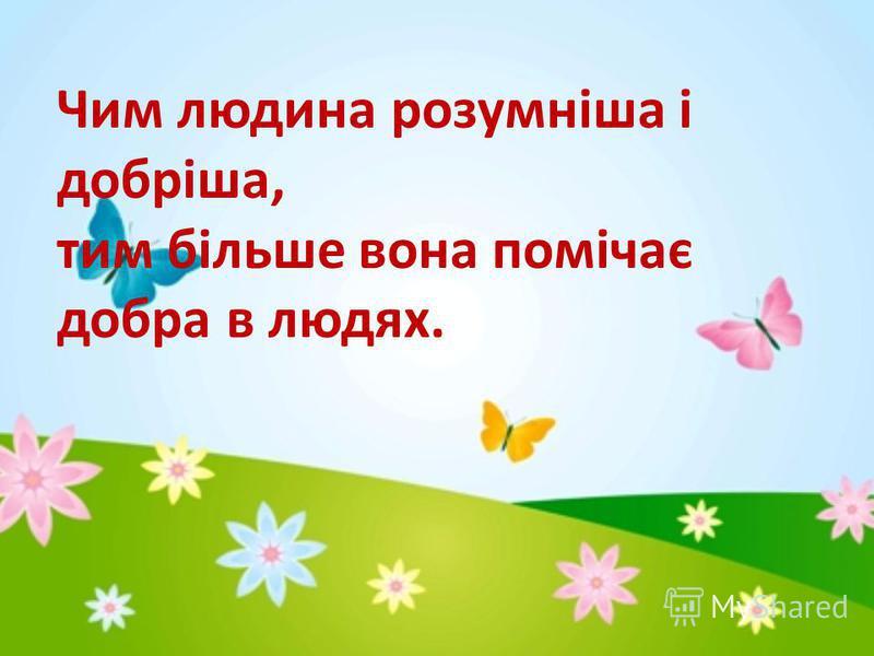 Чим людина розумніша і добріша, тим більше вона помічає добра в людях.